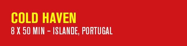 COLD HAVEN – 8 x 50 min – Islande, Portugal