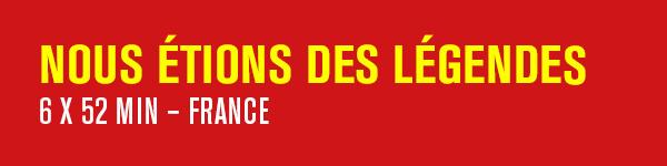 NOUS ÉTIONS DES LÉGENDES –  6 x 52 min – France